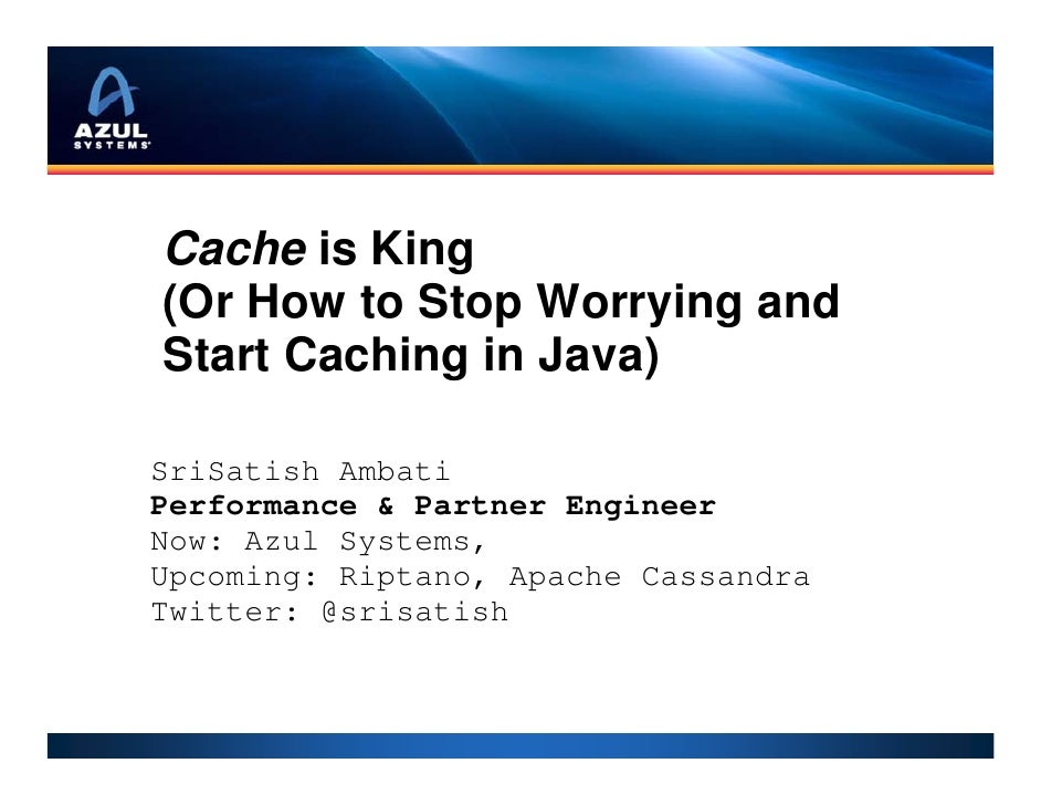 Cache is King(Or How to Stop Worrying andStart Caching in Java)SriSatish AmbatiPerformance & Partner EngineerNow: Azul Sys...