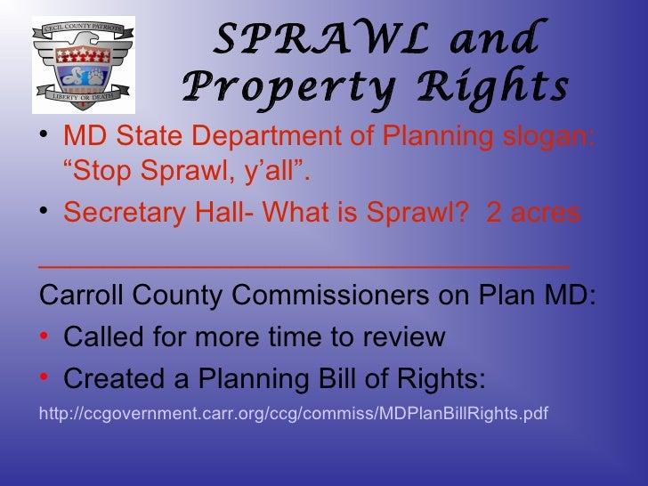 "SPRAWL and Property Rights <ul><li>MD State Department of Planning slogan: ""Stop Sprawl, y'all"". </li></ul><ul><li>Secreta..."