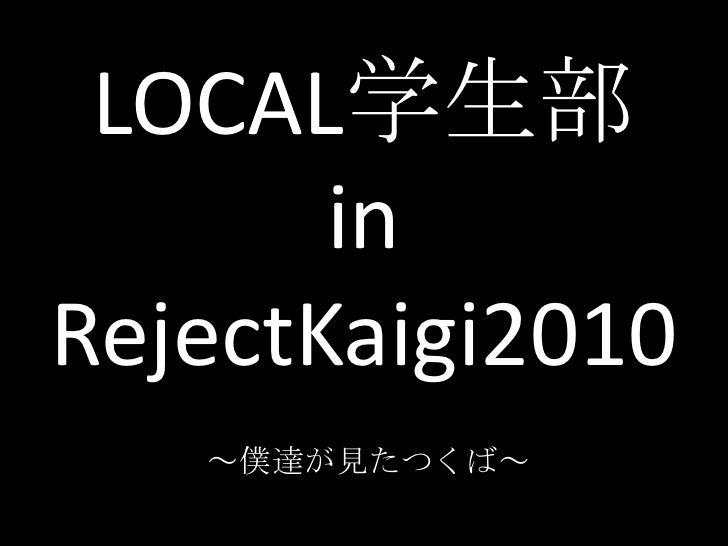 LOCAL学生部inRejectKaigi2010<br />~僕達が見たつくば~<br />