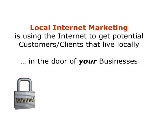 Local Internet Marketing is using the Internet to get potential Customers/Clients that live locally … in the door of your ...