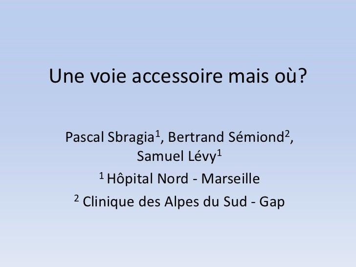 Une voie accessoire mais où? Pascal Sbragia1, Bertrand Sémiond2,             Samuel Lévy1       1 Hôpital Nord - Marseille...