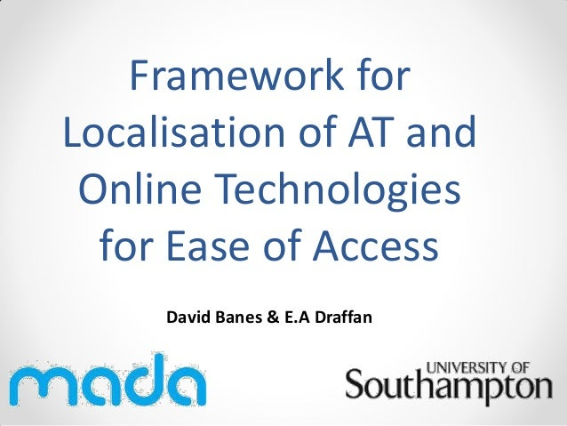 Framework for Localisation of AT and Online Technologies for Ease of Access David Banes & E.A Draffan
