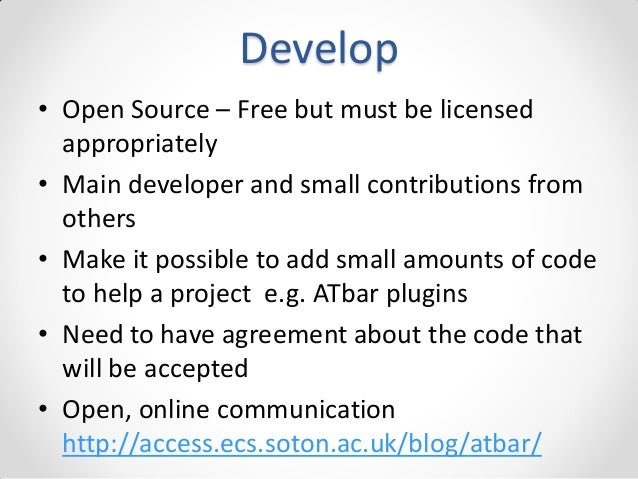 Develop • Open Source – Free but must be licensed appropriately • Main developer and small contributions from others • Mak...