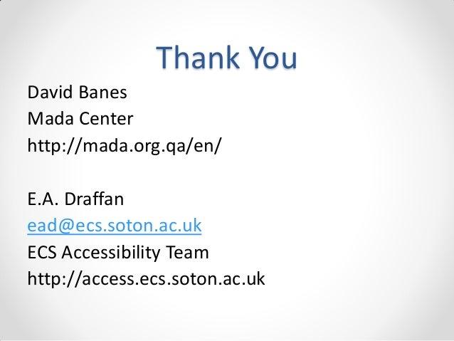 Thank You David Banes Mada Center http://mada.org.qa/en/ E.A. Draffan ead@ecs.soton.ac.uk ECS Accessibility Team http://ac...