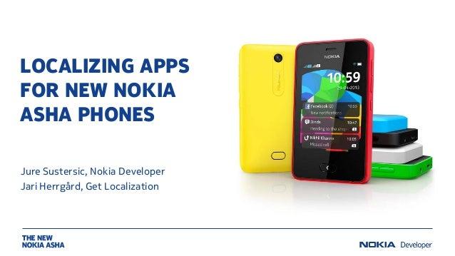 LOCALIZING APPS FOR NEW NOKIA ASHA PHONES Jure Sustersic, Nokia Developer Jari Herrgård, Get Localization