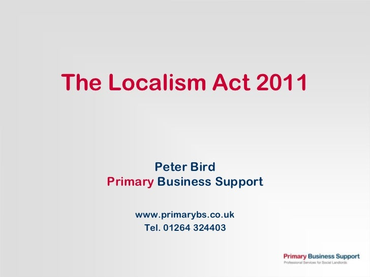 The Localism Act 2011          Peter Bird   Primary Business Support       www.primarybs.co.uk        Tel. 01264 324403