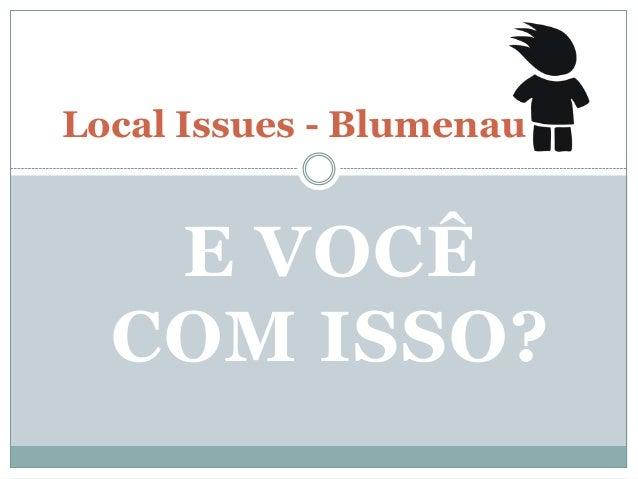 E VOCÊ COM ISSO? Local Issues - Blumenau