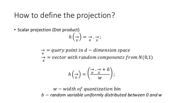 How to define the projection? • Scalar projection (Dot product) ℎ 𝑣 = 𝑣 . 𝑥 ; 𝑣 = 𝑞𝑢𝑒𝑟𝑦 𝑝𝑜𝑖𝑛𝑡 𝑖𝑛 𝑑 − 𝑑𝑖𝑚𝑒𝑛𝑠𝑖𝑜𝑛 𝑠𝑝𝑎𝑐𝑒 𝑥 = 𝑣...