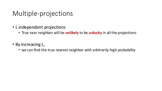 Multiple-projections • L independent projections • True near neighbor will be unlikely to be unlucky in all the projection...
