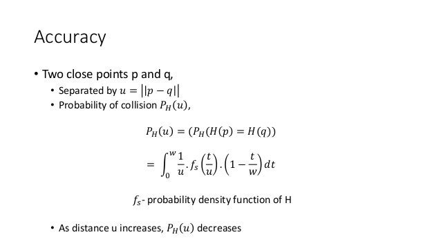 Accuracy • Two close points p and q, • Separated by 𝑢 = 𝑝 − 𝑞 • Probability of collision 𝑃 𝐻 𝑢 , 𝑃 𝐻 𝑢 = (𝑃 𝐻(𝐻 𝑝 = 𝐻(𝑞)) ...