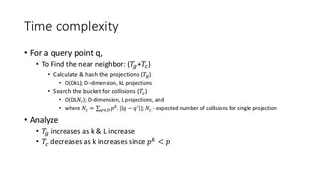 Time complexity • For a query point q, • To Find the near neighbor: (𝑇𝑔+𝑇𝑐) • Calculate & hash the projections (𝑇𝑔) • O(Dk...