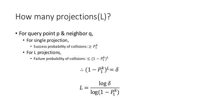 How many projections(L)? • For query point p & neighbor q, • For single projection, • Success probability of collisions: ≥...