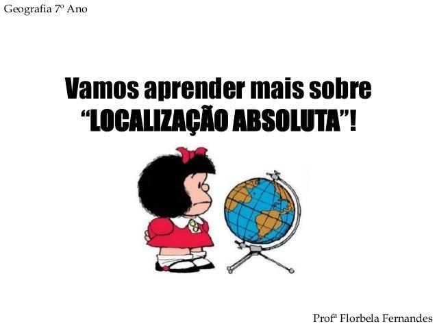 """Geografia 7º Ano           Vamos aprender mais sobre            """"LOCALIZAÇÃO ABSOLUTA""""!                               Prof..."""