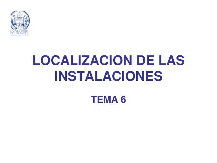 LOCALIZACION DE LAS   INSTALACIONES        TEMA 6