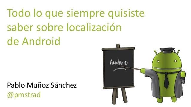 Todo lo que siempre quisiste saber sobre localización de Android Pablo Muñoz Sánchez @pmstrad