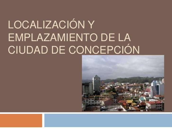 LOCALIZACIÓN YEMPLAZAMIENTO DE LACIUDAD DE CONCEPCIÓN