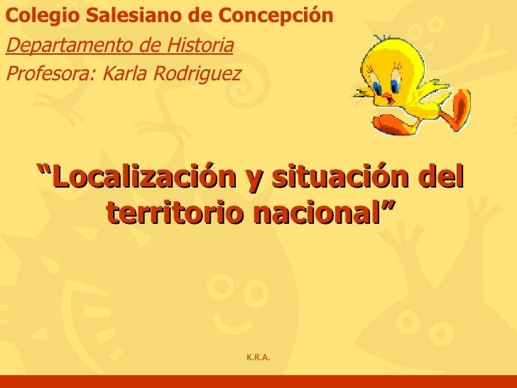 """"""" Localización y situación del territorio nacional"""" Colegio Salesiano de Concepción Departamento de Historia Profesora: Ka..."""