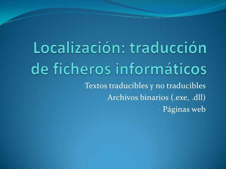 Localización: traducción de ficheros informáticos<br /><ul><li>Textos traducibles y no traducibles
