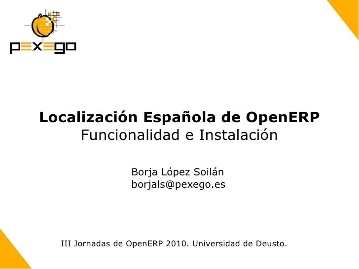Localización Española de OpenERP Funcionalidad e Instalación Borja López Soilán [email_address] III Jornadas de OpenERP 20...