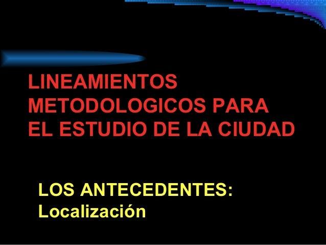 LINEAMIENTOS METODOLOGICOS PARA EL ESTUDIO DE LA CIUDAD LOS ANTECEDENTES: Localización
