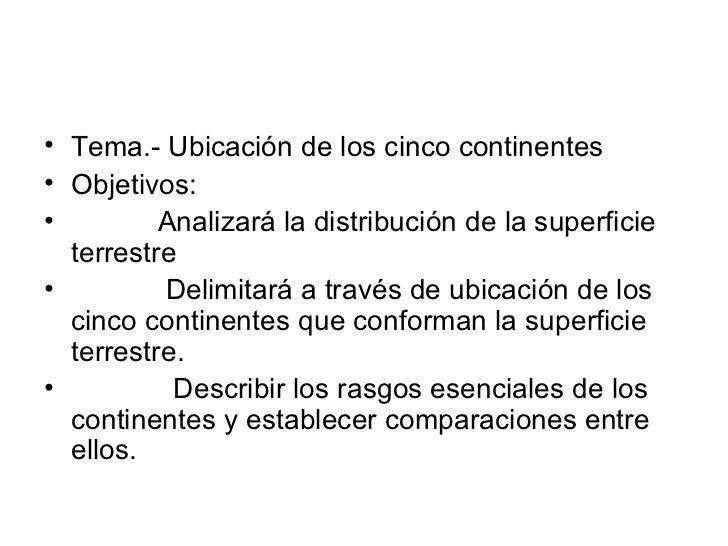 <ul><li>Tema.- Ubicación de los cinco continentes </li></ul><ul><li>Objetivos: </li></ul><ul><li>Analizará la distribución...