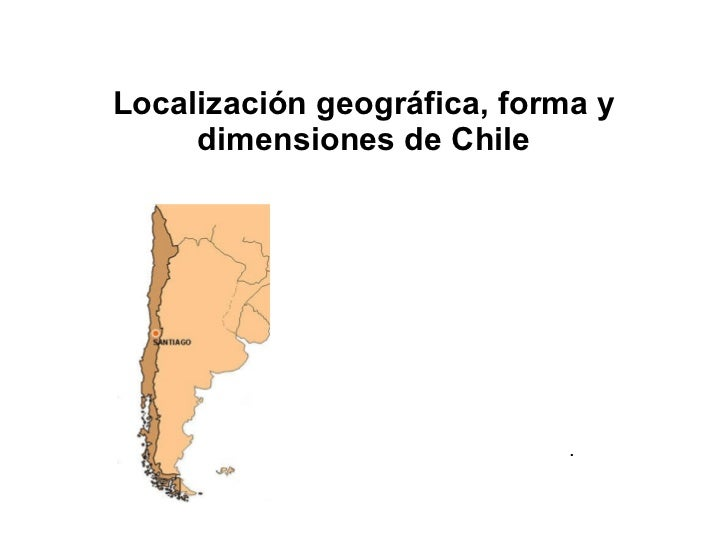 Localización geográfica, forma y dimensiones de Chile .