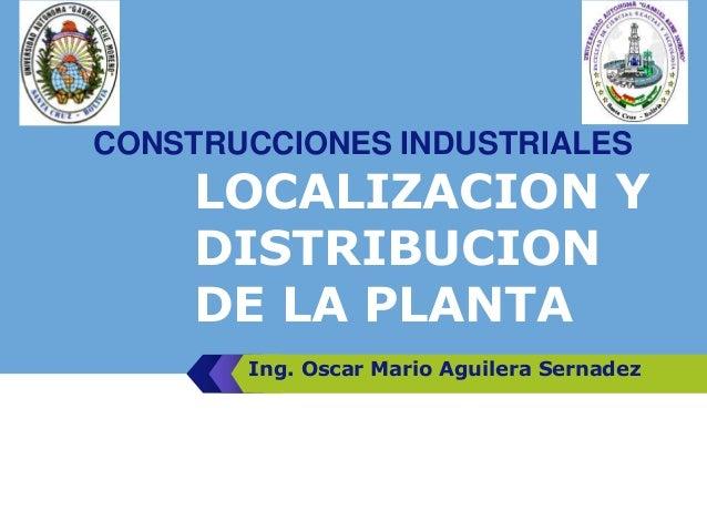 LOGO LOCALIZACION Y DISTRIBUCION DE LA PLANTA Ing. Oscar Mario Aguilera Sernadez CONSTRUCCIONES INDUSTRIALES