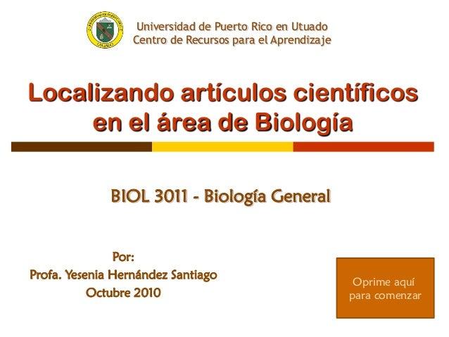 Localizando artículos científicos en el área de Biología BIOL 3011 - Biología General Por: Profa. Yesenia Hernández Santia...