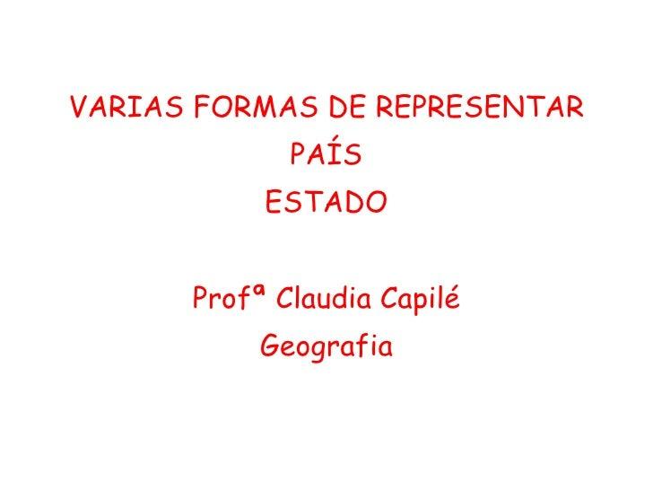 <ul><li>VARIAS FORMAS DE REPRESENTAR </li></ul><ul><li>PAÍS </li></ul><ul><li>ESTADO </li></ul><ul><li>Profª Claudia Capil...