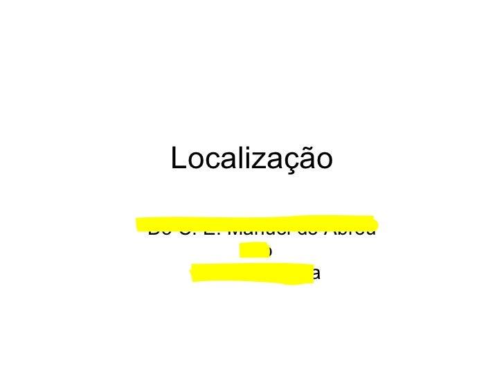 Localização <ul><ul><li>Do C. E. Manuel de Abreu  </li></ul></ul><ul><ul><li>ao  </li></ul></ul><ul><ul><li>Planeta Terra ...
