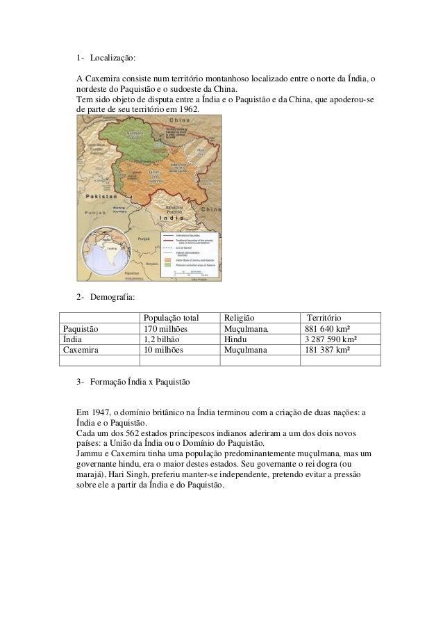 1- Localização:   A Caxemira consiste num território montanhoso localizado entre o norte da Índia, o   nordeste do Paquist...