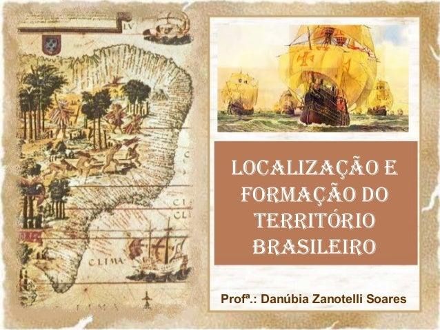 LOCALIZAÇÃO E FORMAÇÃO DO TERRITÓRIO BRASILEIRO Profª.: Danúbia Zanotelli Soares