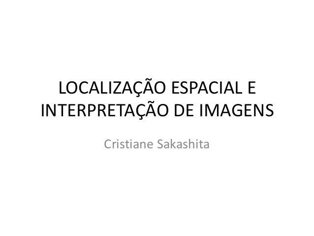 LOCALIZAÇÃO ESPACIAL EINTERPRETAÇÃO DE IMAGENSCristiane Sakashita