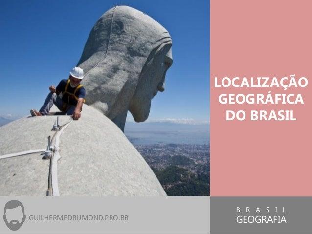 B R A S I L GEOGRAFIA LOCALIZAÇÃO GEOGRÁFICA DO BRASIL GUILHERMEDRUMOND.PRO.BR