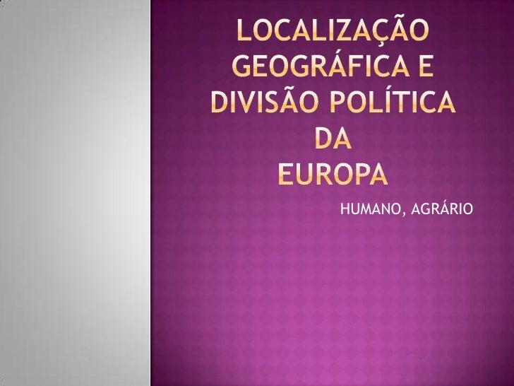 LOCALIZAÇÃO GEOGRÁFICA E DIVISÃO POLÍTICADAEUROPA<br />HUMANO, AGRÁRIO<br />