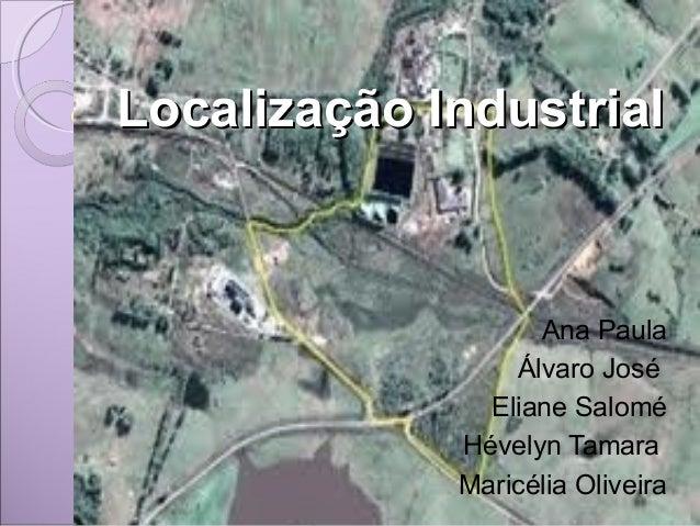 Localização IndustrialLocalização IndustrialAna PaulaÁlvaro JoséEliane SaloméHévelyn TamaraMaricélia Oliveira