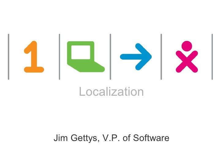 One Laptop per Child                                             Localization                             Jim Gettys, V.P....