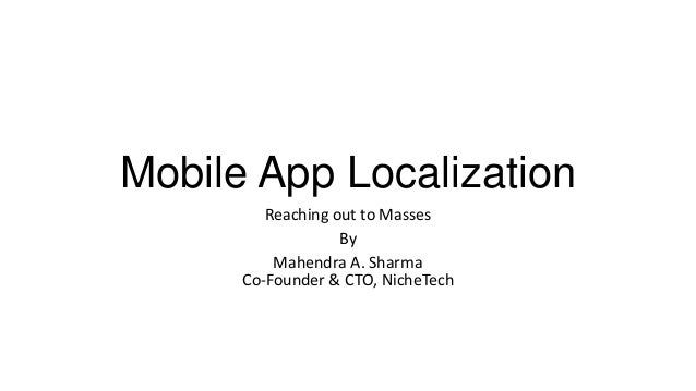 Mobile App Localization Reaching out to Masses By Mahendra A. Sharma Co-Founder & CTO, NicheTech