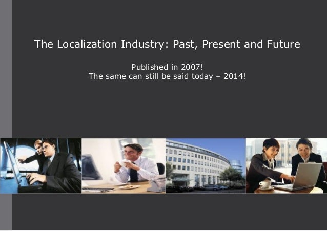 The Localization Industry: Past, Present and Future Published in 2007! The same can still be said today – 2014!