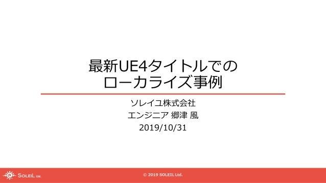 最新UE4タイトルでの ローカライズ事例 ソレイユ株式会社 エンジニア 郷津 風 2019/10/31