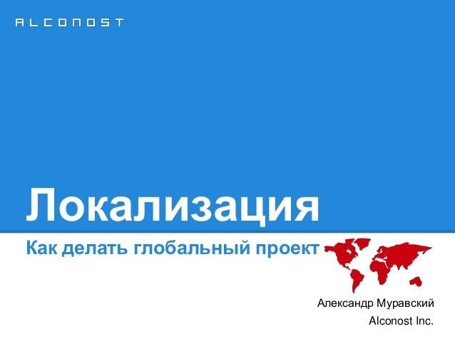Локализация Как делать глобальный проект Александр Муравский Alconost Inc.