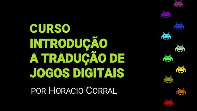 CURSO INTRODUÇÃO A TRADUÇÃO DE JOGOS DIGITAIS POR HORACIO CORRAL
