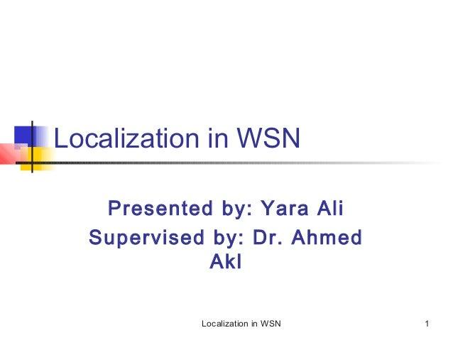 Localization in WSN Presented by: Yara Ali Supervised by: Dr. Ahmed Akl Localization in WSN  1