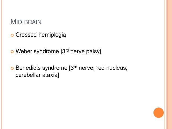 MID BRAIN   Crossed hemiplegia   Weber syndrome [3rd nerve palsy]   Benedicts syndrome [3rd nerve, red nucleus,    cere...