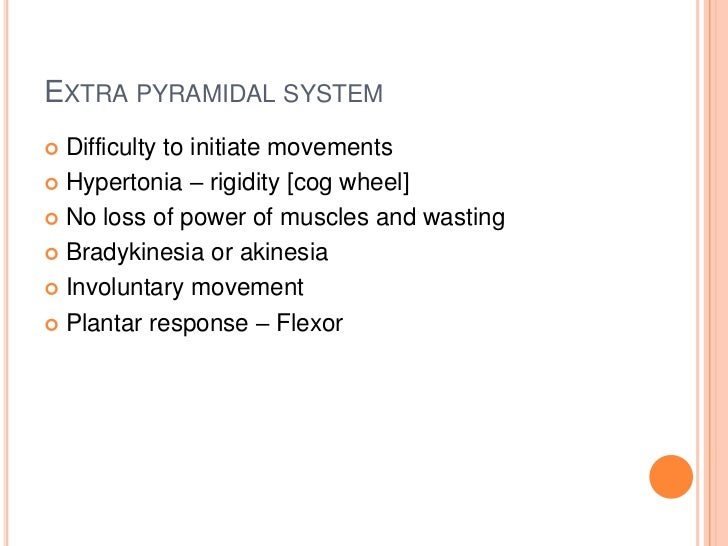 EXTRA PYRAMIDAL SYSTEM Difficulty to initiate movements Hypertonia – rigidity [cog wheel] No loss of power of muscles a...
