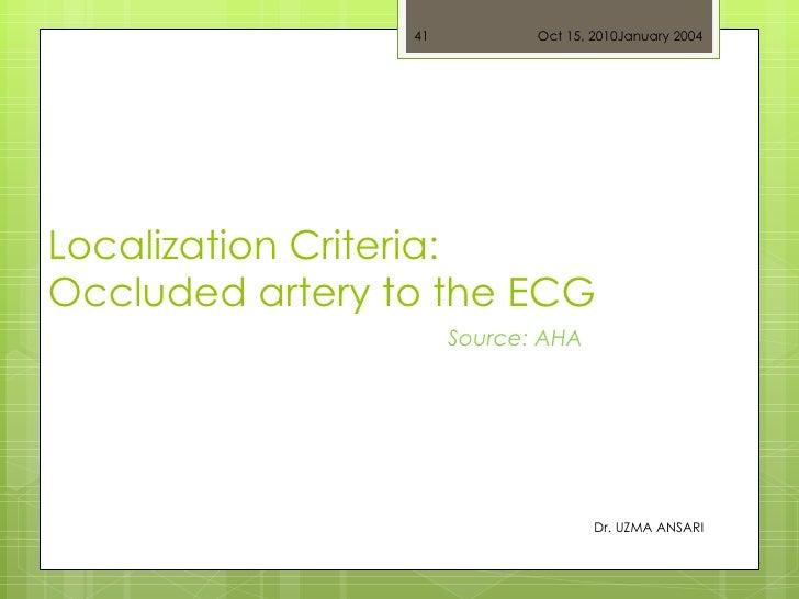 Localization Criteria: Occluded artery to the ECG Dr. UZMA ANSARI Source: AHA Oct 15, 2010 January 2004
