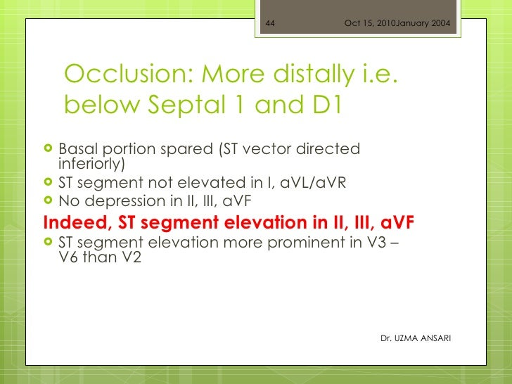 Occlusion: More distally i.e. below Septal 1 and D1 <ul><li>Basal portion spared (ST vector directed inferiorly) </li></ul...