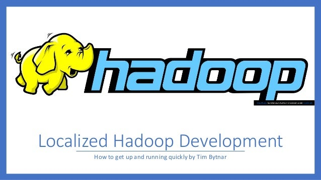 Localized Hadoop Development How to get up and running quickly by Tim Bytnar This Photo by Unknown Author is licensed unde...