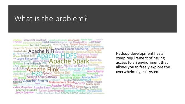 What is the problem? Hadoop development has a steep requirement of having access to an environment that allows you to free...