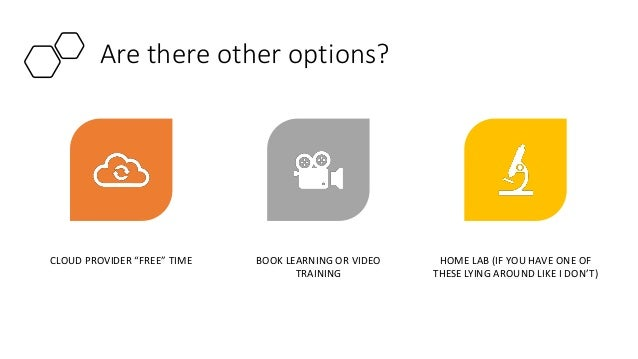 """Are there other options? CLOUD PROVIDER """"FREE"""" TIME BOOK LEARNING OR VIDEO TRAINING HOME LAB (IF YOU HAVE ONE OF THESE LYI..."""